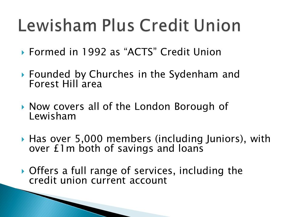 Formed in 1992 as ACTS Credit Union Founded by Churches in the Sydenham and Forest Hill area Now covers all of the London Borough of Lewisham Has over 5,000 members (including Juniors), with over £1m both of savings and loans Offers a full range of services, including the credit union current account