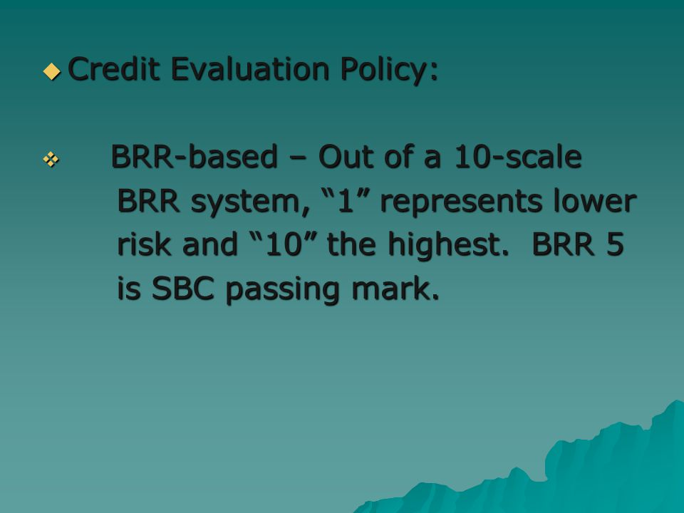 Credit Evaluation Policy: Credit Evaluation Policy: BRR-based – Out of a 10-scale BRR-based – Out of a 10-scale BRR system, 1 represents lower BRR system, 1 represents lower risk and 10 the highest.