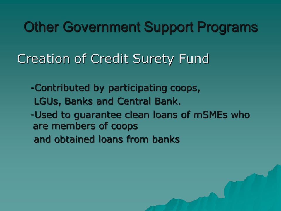 Other Government Support Programs Creation of Credit Surety Fund -Contributed by participating coops, -Contributed by participating coops, LGUs, Banks and Central Bank.