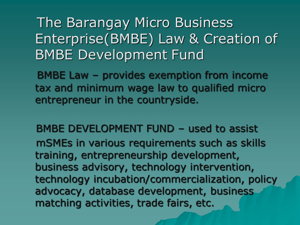 The Barangay Micro Business Enterprise(BMBE) Law & Creation of BMBE Development Fund The Barangay Micro Business Enterprise(BMBE) Law & Creation of BMBE Development Fund BMBE Law – provides exemption from income tax and minimum wage law to qualified micro entrepreneur in the countryside.