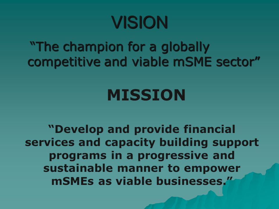 VISION The champion for a globally competitive and viable mSME sector The champion for a globally competitive and viable mSME sector MISSION Develop and provide financial services and capacity building support programs in a progressive and sustainable manner to empower mSMEs as viable businesses.