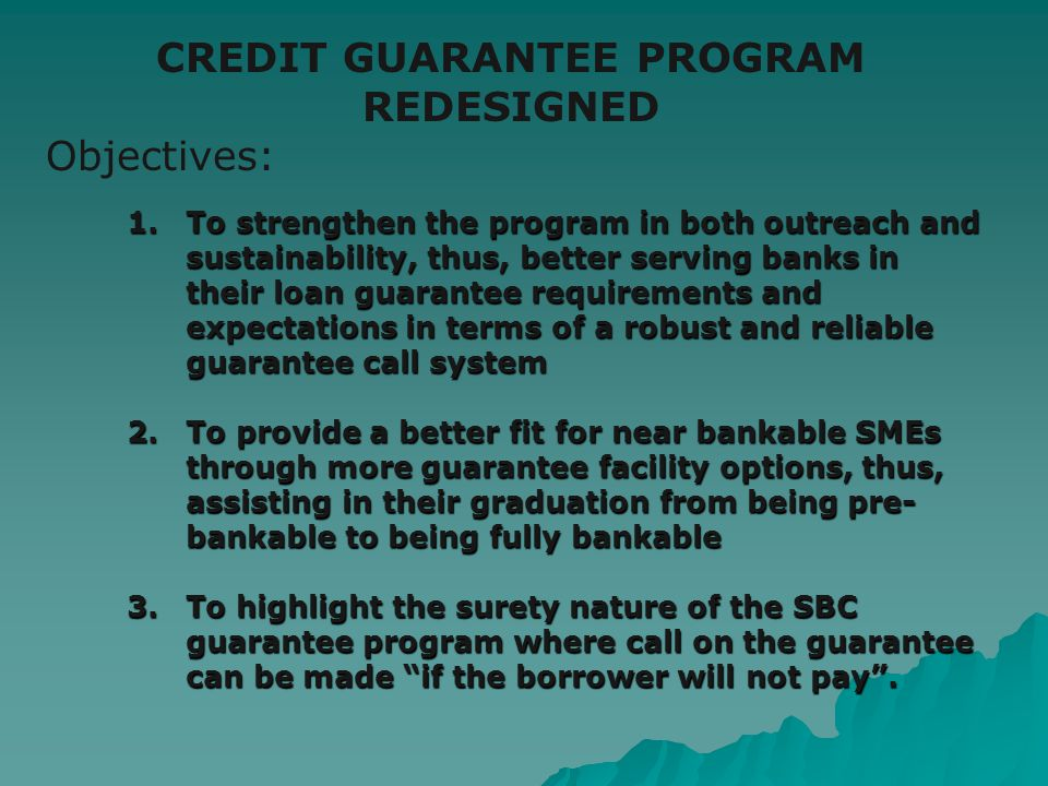 1. To strengthen the program in both outreach and sustainability, thus, better serving banks in their loan guarantee requirements and expectations in