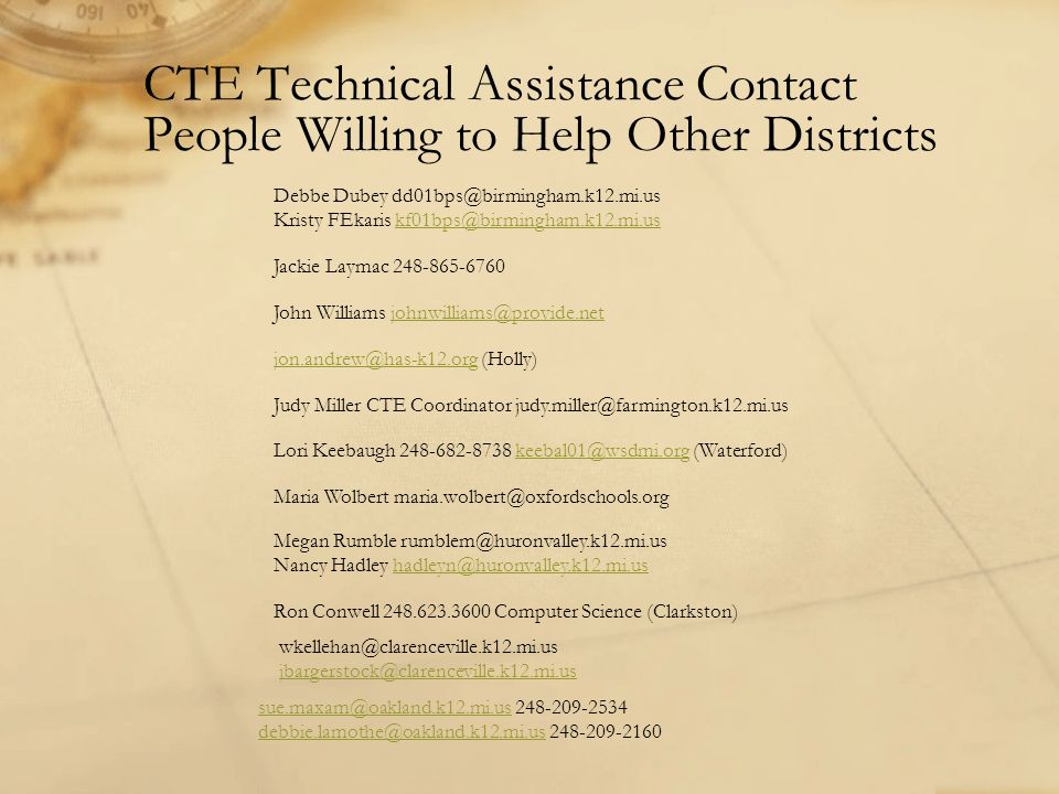 CTE Technical Assistance Contact People Willing to Help Other Districts Debbe Dubey dd01bps@birmingham.k12.mi.us Kristy FEkaris kf01bps@birmingham.k12.mi.uskf01bps@birmingham.k12.mi.us Jackie Laymac 248-865-6760 John Williams johnwilliams@provide.netjohnwilliams@provide.net jon.andrew@has-k12.org (Holly)jon.andrew@has-k12.org Judy Miller CTE Coordinator judy.miller@farmington.k12.mi.us Lori Keebaugh 248-682-8738 keebal01@wsdmi.org (Waterford)keebal01@wsdmi.org Maria Wolbert maria.wolbert@oxfordschools.org Megan Rumble rumblem@huronvalley.k12.mi.us Nancy Hadley hadleyn@huronvalley.k12.mi.ushadleyn@huronvalley.k12.mi.us Ron Conwell 248.623.3600 Computer Science (Clarkston) wkellehan@clarenceville.k12.mi.us jbargerstock@clarenceville.k12.mi.us sue.maxam@oakland.k12.mi.ussue.maxam@oakland.k12.mi.us 248-209-2534 debbie.lamothe@oakland.k12.mi.usdebbie.lamothe@oakland.k12.mi.us 248-209-2160