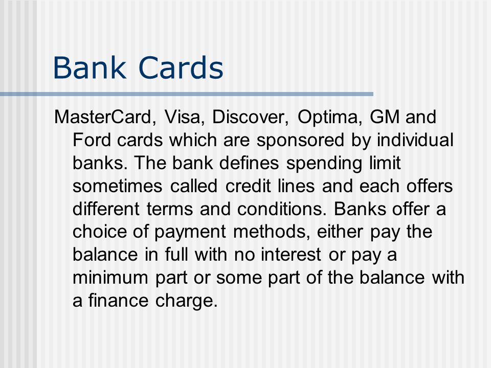 Bank Cards MasterCard, Visa, Discover, Optima, GM and Ford cards which are sponsored by individual banks.
