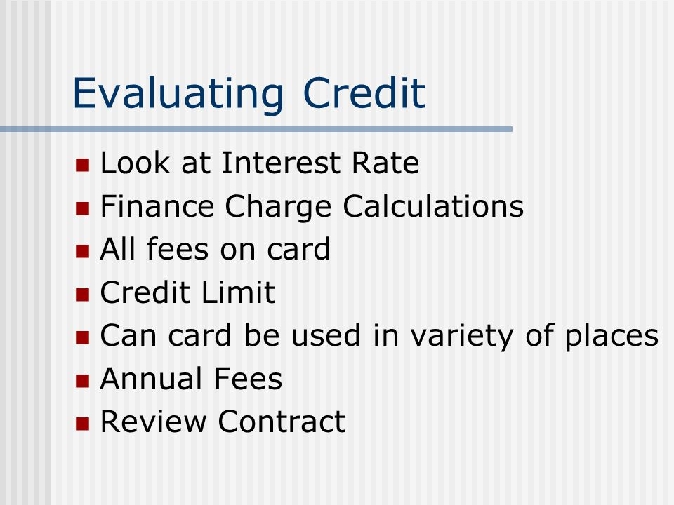 Evaluating Credit Look at Interest Rate Finance Charge Calculations All fees on card Credit Limit Can card be used in variety of places Annual Fees Review Contract