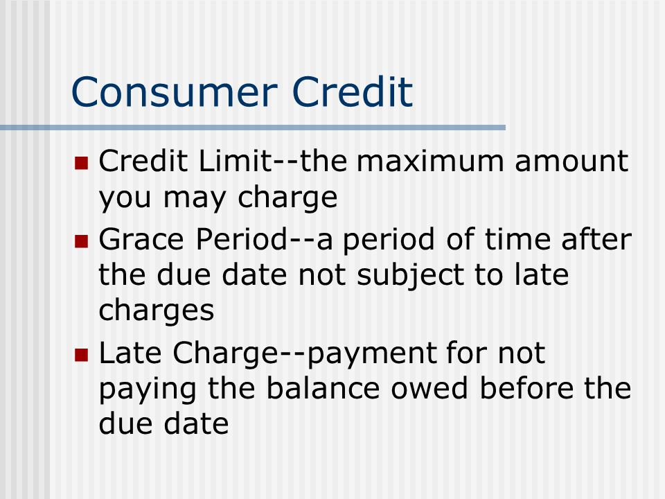 Consumer Credit Credit Limit--the maximum amount you may charge Grace Period--a period of time after the due date not subject to late charges Late Charge--payment for not paying the balance owed before the due date