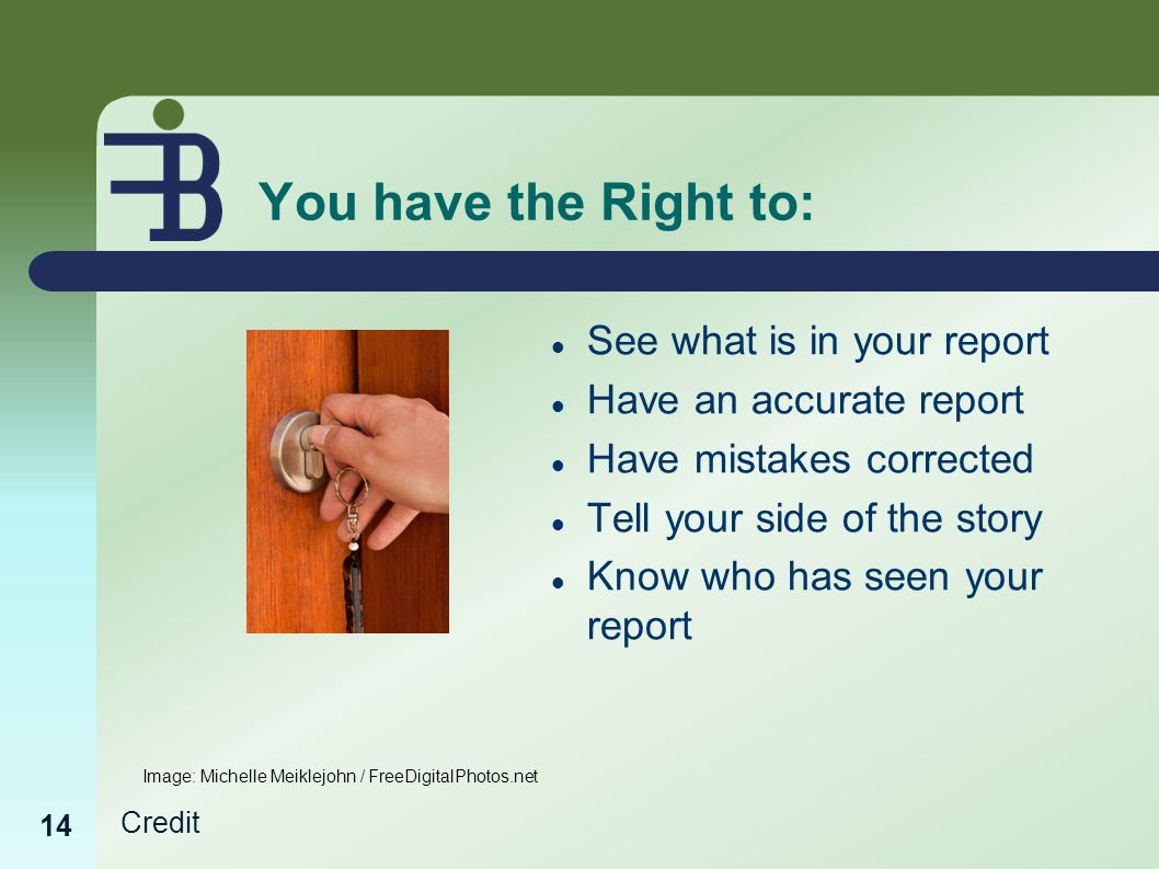 Credit 14 You have the Right to: See what is in your report Have an accurate report Have mistakes corrected Tell your side of the story Know who has seen your report Image: Michelle Meiklejohn / FreeDigitalPhotos.net