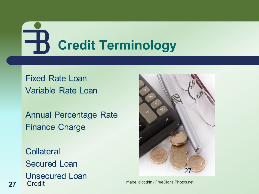 Credit 27 Credit Terminology Fixed Rate Loan Variable Rate Loan Annual Percentage Rate Finance Charge Collateral Secured Loan Unsecured Loan Image: djcodrin / FreeDigitalPhotos.net 27