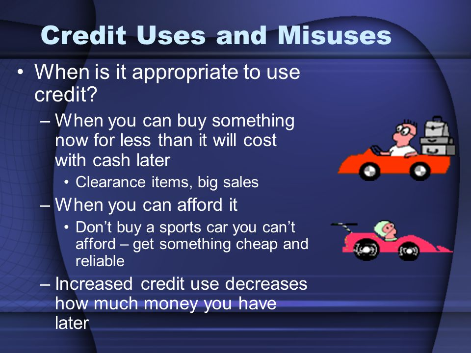Credit Uses and Misuses When is it appropriate to use credit? –When you can buy something now for less than it will cost with cash later Clearance ite
