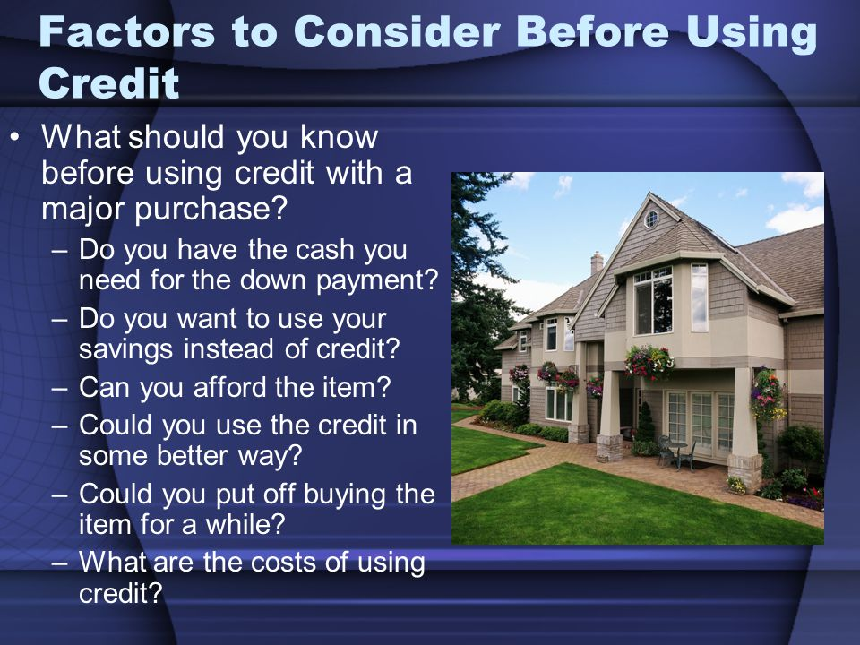 Factors to Consider Before Using Credit What should you know before using credit with a major purchase.