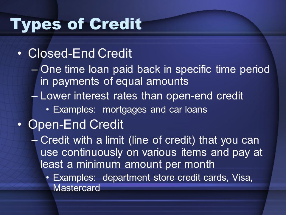 Types of Credit Closed-End Credit –One time loan paid back in specific time period in payments of equal amounts –Lower interest rates than open-end cr