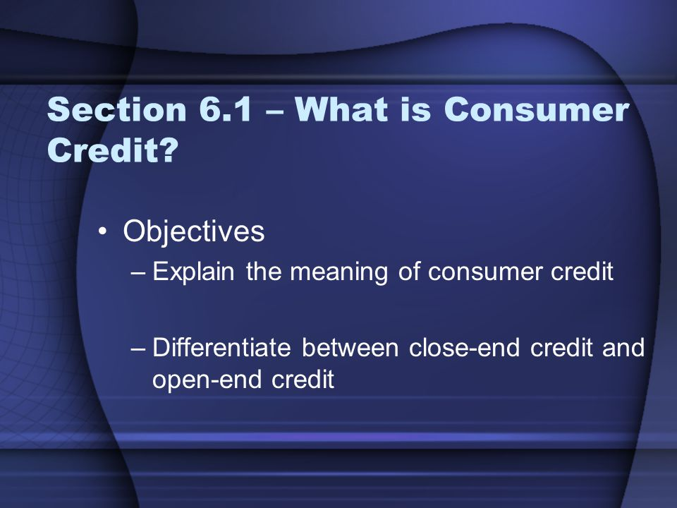 Section 6.1 – What is Consumer Credit? Objectives –Explain the meaning of consumer credit –Differentiate between close-end credit and open-end credit