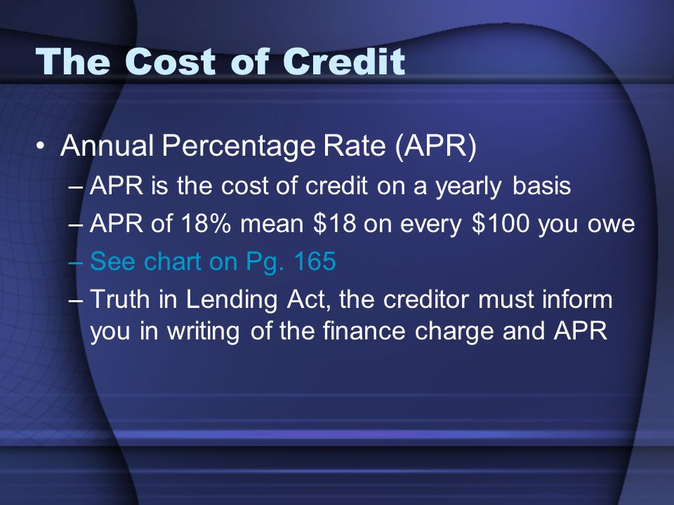 The Cost of Credit Annual Percentage Rate (APR) –APR is the cost of credit on a yearly basis –APR of 18% mean $18 on every $100 you owe –See chart on