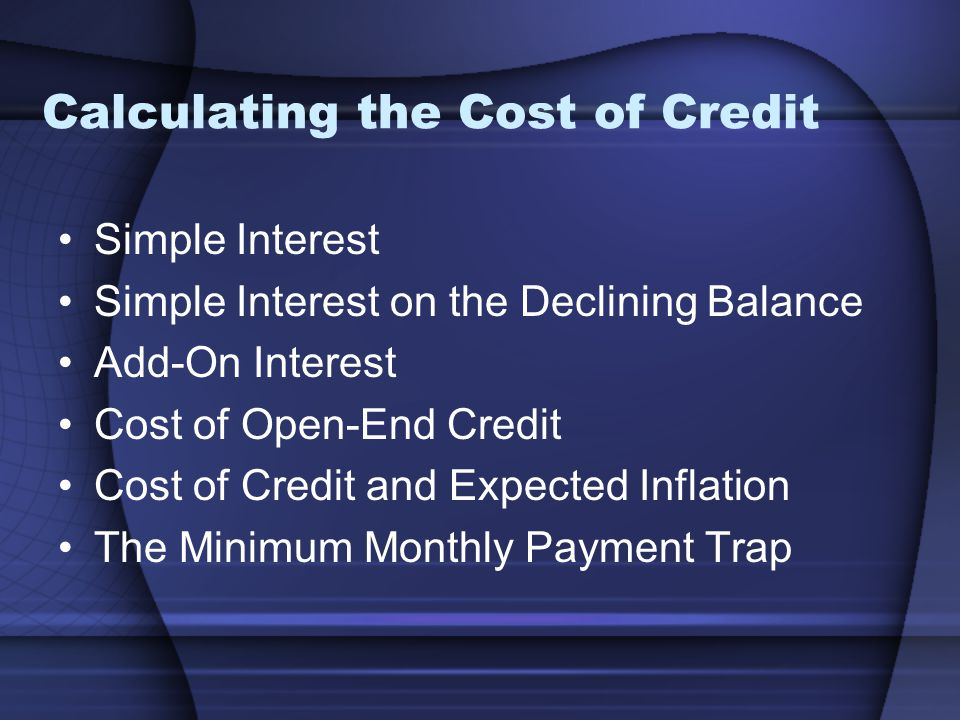 Calculating the Cost of Credit Simple Interest Simple Interest on the Declining Balance Add-On Interest Cost of Open-End Credit Cost of Credit and Expected Inflation The Minimum Monthly Payment Trap