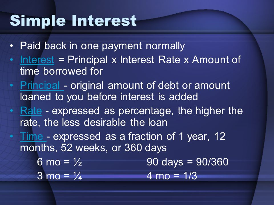 Simple Interest Paid back in one payment normally Interest = Principal x Interest Rate x Amount of time borrowed for Principal - original amount of debt or amount loaned to you before interest is added Rate - expressed as percentage, the higher the rate, the less desirable the loan Time - expressed as a fraction of 1 year, 12 months, 52 weeks, or 360 days 6 mo = ½90 days = 90/360 3 mo = ¼4 mo = 1/3