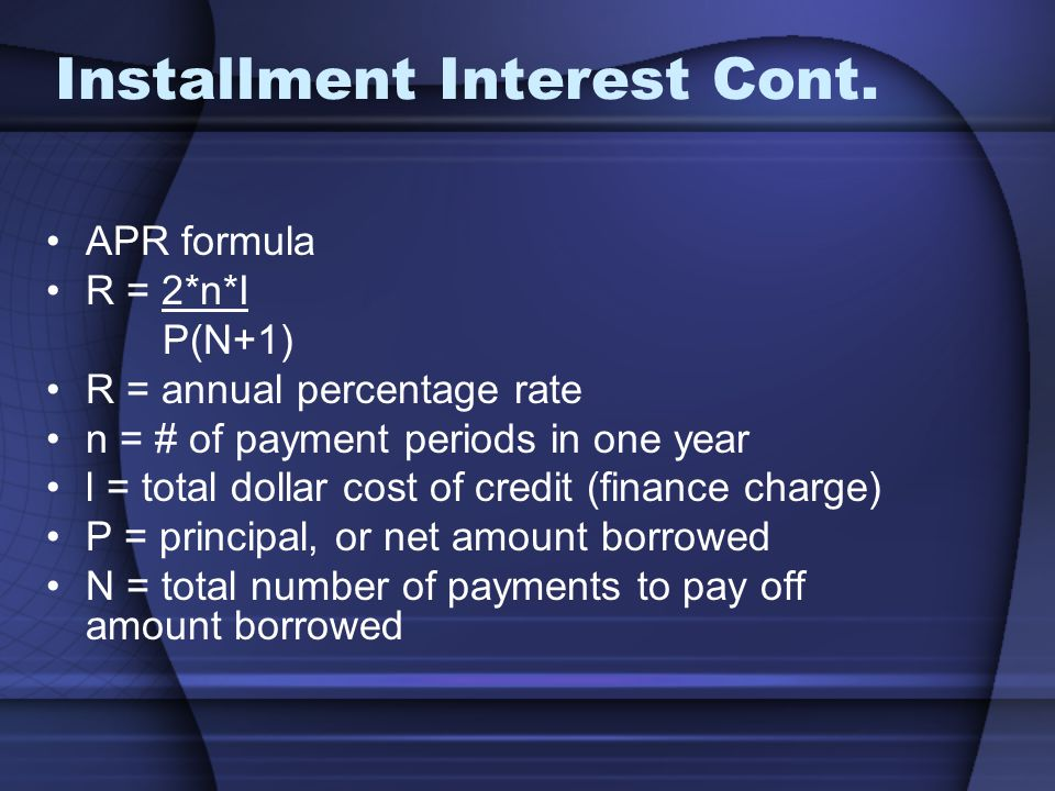 Installment Interest Cont. APR formula R = 2*n*I P(N+1) R = annual percentage rate n = # of payment periods in one year l = total dollar cost of credi