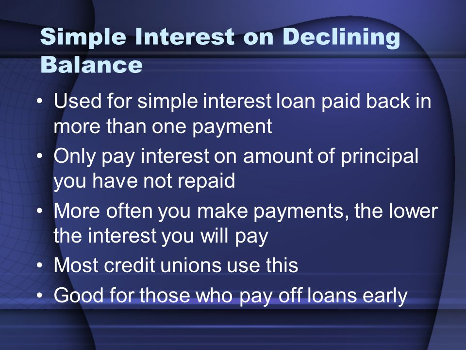 Simple Interest on Declining Balance Used for simple interest loan paid back in more than one payment Only pay interest on amount of principal you hav