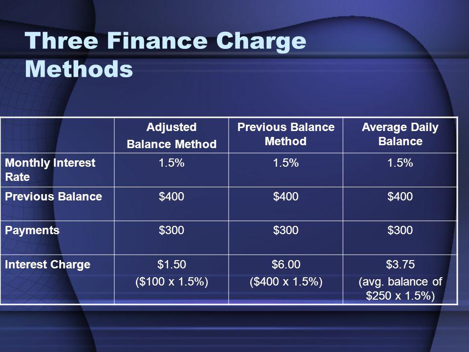 Three Finance Charge Methods Adjusted Balance Method Previous Balance Method Average Daily Balance Monthly Interest Rate 1.5% Previous Balance$400 Payments$300 Interest Charge$1.50 ($100 x 1.5%) $6.00 ($400 x 1.5%) $3.75 (avg.