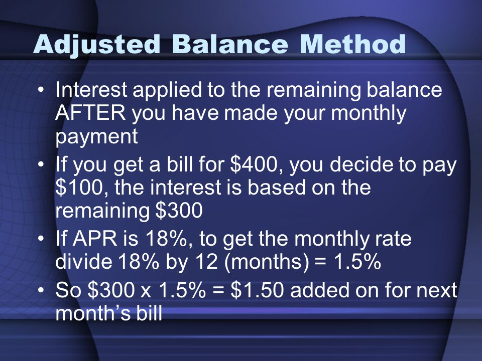 Adjusted Balance Method Interest applied to the remaining balance AFTER you have made your monthly payment If you get a bill for $400, you decide to pay $100, the interest is based on the remaining $300 If APR is 18%, to get the monthly rate divide 18% by 12 (months) = 1.5% So $300 x 1.5% = $1.50 added on for next months bill