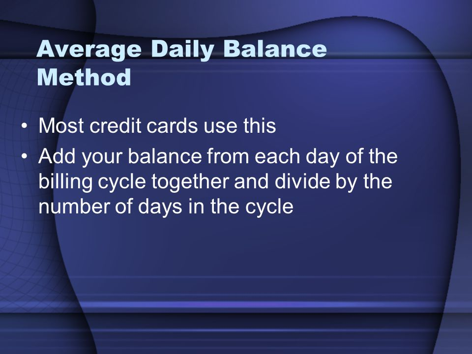 Average Daily Balance Method Most credit cards use this Add your balance from each day of the billing cycle together and divide by the number of days