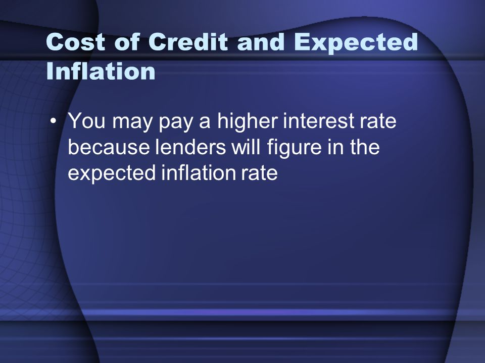 Cost of Credit and Expected Inflation You may pay a higher interest rate because lenders will figure in the expected inflation rate