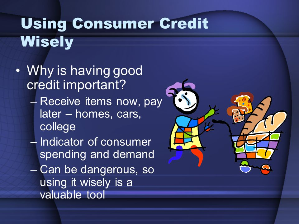 Using Consumer Credit Wisely Why is having good credit important.