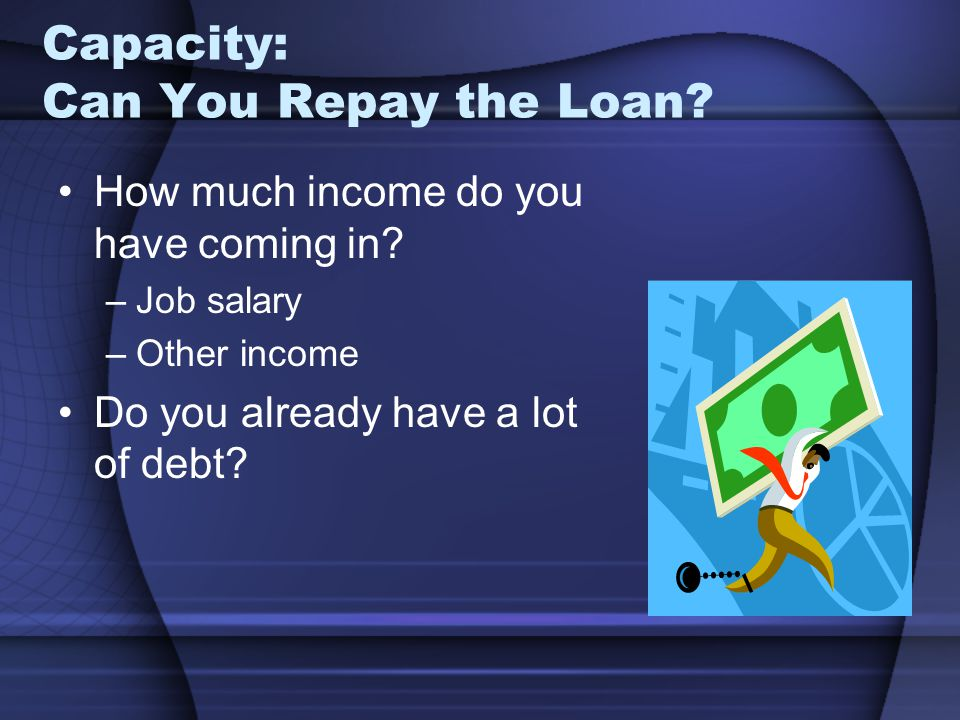 Capacity: Can You Repay the Loan.How much income do you have coming in.