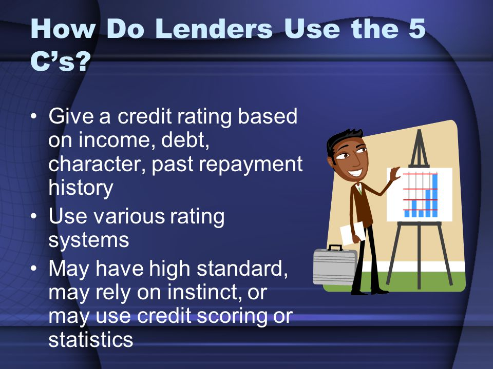 How Do Lenders Use the 5 Cs? Give a credit rating based on income, debt, character, past repayment history Use various rating systems May have high st