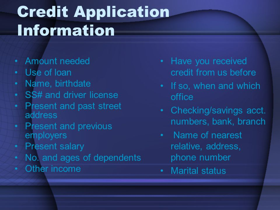 Credit Application Information Amount needed Use of loan Name, birthdate SS# and driver license Present and past street address Present and previous employers Present salary No.
