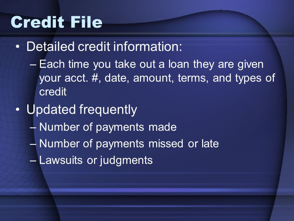 Credit File Detailed credit information: –Each time you take out a loan they are given your acct. #, date, amount, terms, and types of credit Updated