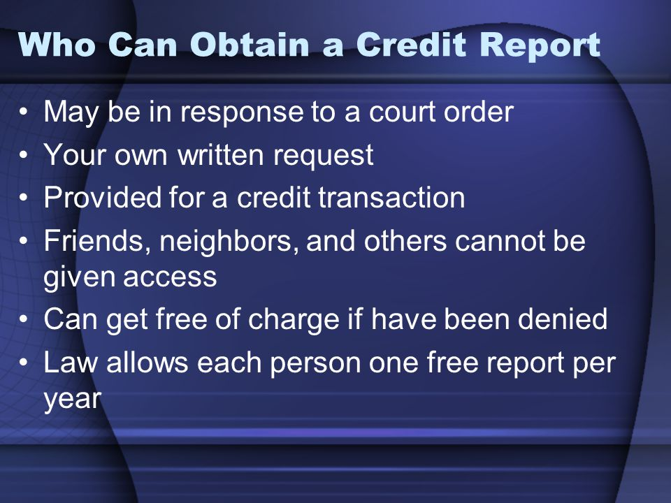 Who Can Obtain a Credit Report May be in response to a court order Your own written request Provided for a credit transaction Friends, neighbors, and