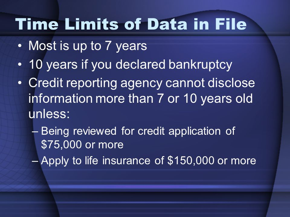 Time Limits of Data in File Most is up to 7 years 10 years if you declared bankruptcy Credit reporting agency cannot disclose information more than 7