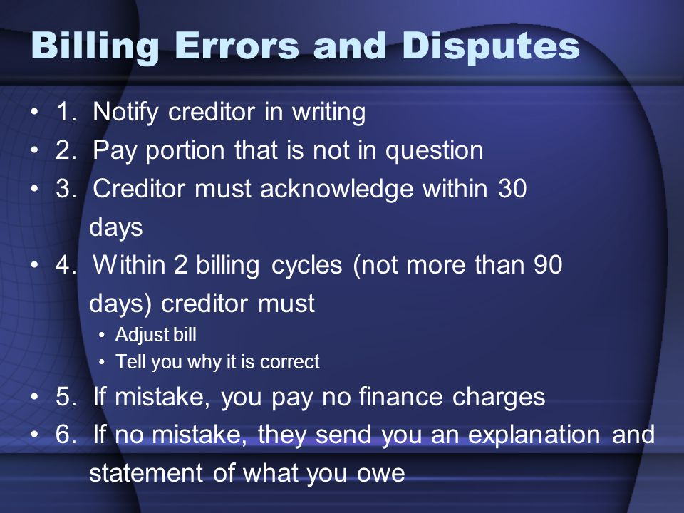 Billing Errors and Disputes 1. Notify creditor in writing 2. Pay portion that is not in question 3. Creditor must acknowledge within 30 days 4. Within