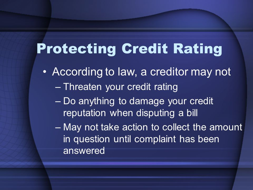 Protecting Credit Rating According to law, a creditor may not –Threaten your credit rating –Do anything to damage your credit reputation when disputing a bill –May not take action to collect the amount in question until complaint has been answered