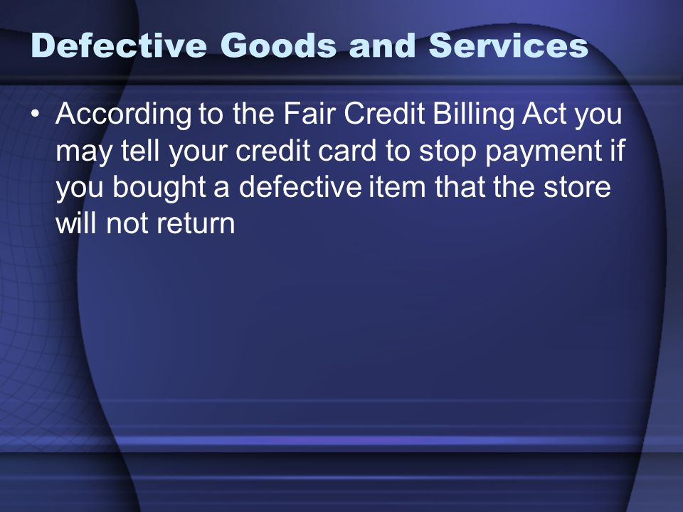 Defective Goods and Services According to the Fair Credit Billing Act you may tell your credit card to stop payment if you bought a defective item tha