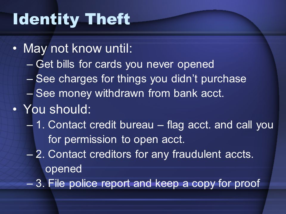 Identity Theft May not know until: –Get bills for cards you never opened –See charges for things you didnt purchase –See money withdrawn from bank acct.