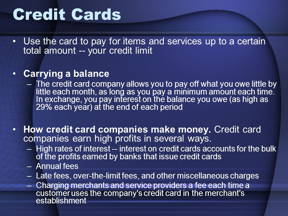 Credit Cards Use the card to pay for items and services up to a certain total amount -- your credit limit Carrying a balance –The credit card company