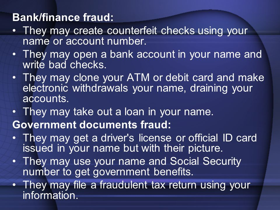 Bank/finance fraud: They may create counterfeit checks using your name or account number. They may open a bank account in your name and write bad chec