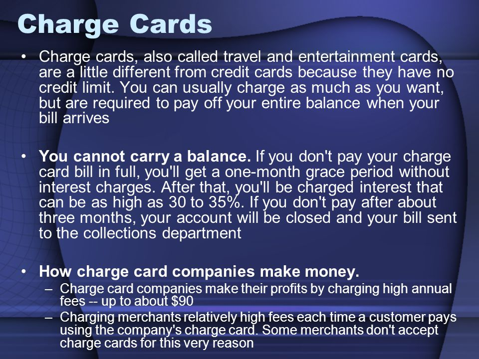Charge Cards Charge cards, also called travel and entertainment cards, are a little different from credit cards because they have no credit limit. You
