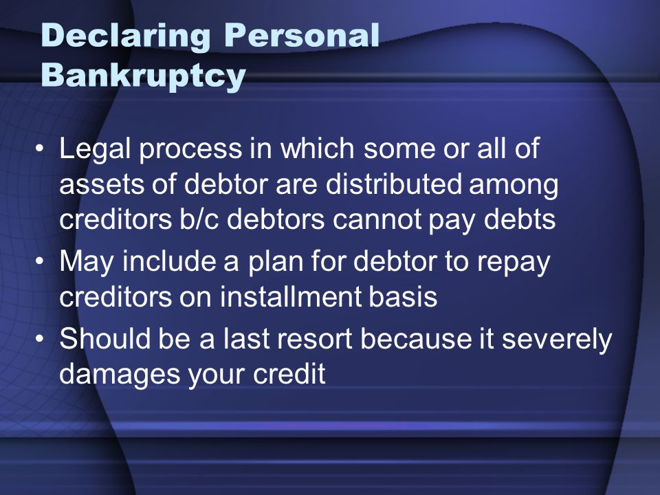 Declaring Personal Bankruptcy Legal process in which some or all of assets of debtor are distributed among creditors b/c debtors cannot pay debts May include a plan for debtor to repay creditors on installment basis Should be a last resort because it severely damages your credit