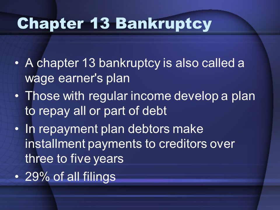 Chapter 13 Bankruptcy A chapter 13 bankruptcy is also called a wage earner's plan Those with regular income develop a plan to repay all or part of deb