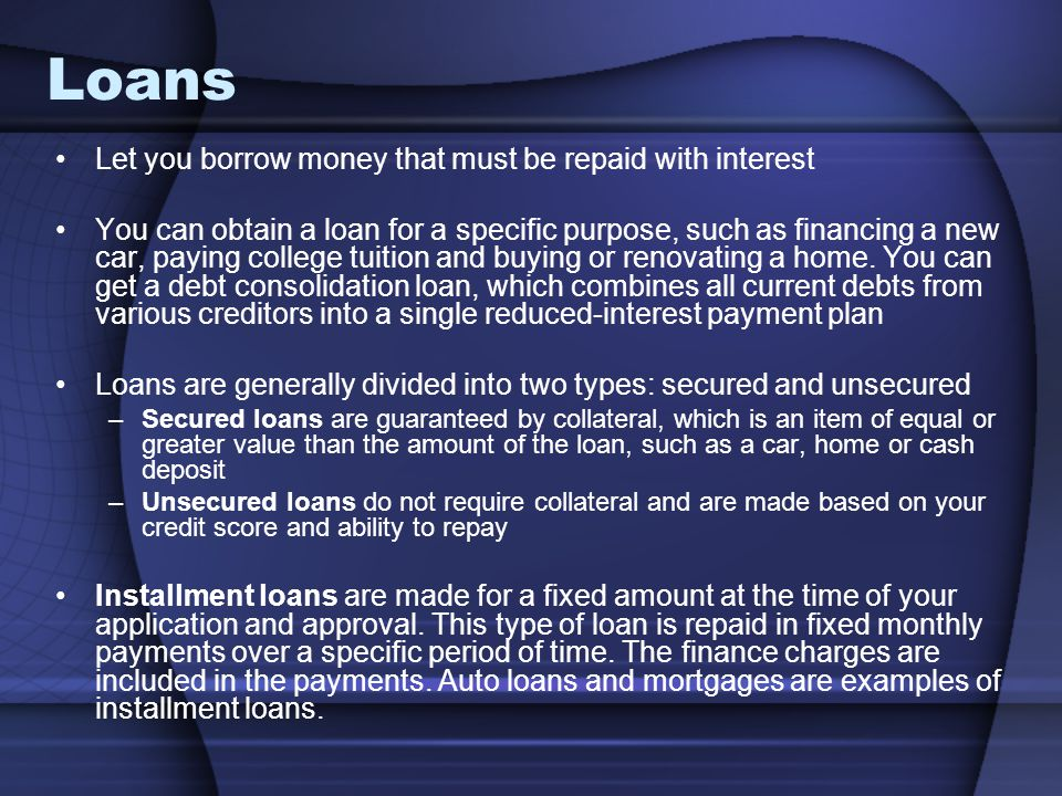 Loans Let you borrow money that must be repaid with interest You can obtain a loan for a specific purpose, such as financing a new car, paying college tuition and buying or renovating a home.