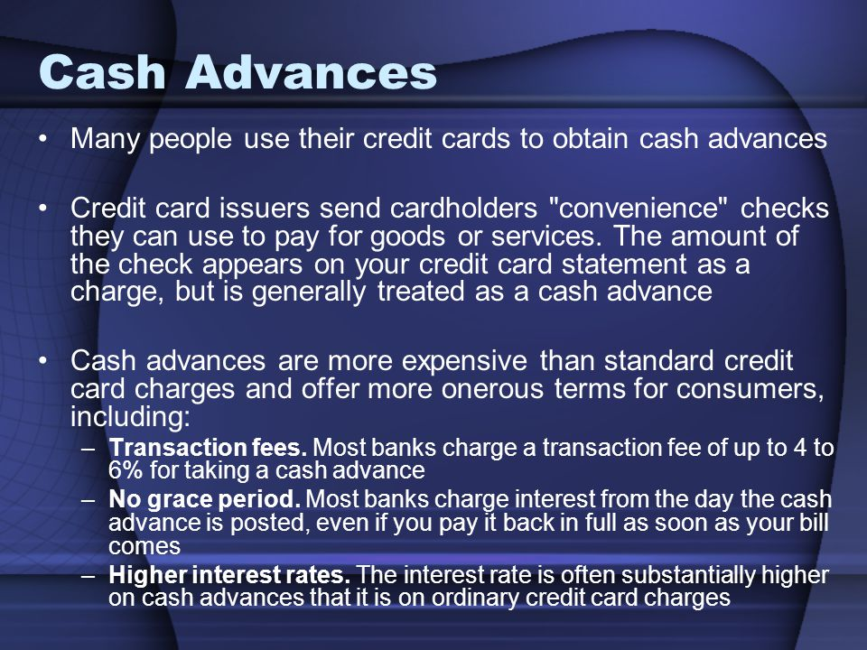 Cash Advances Many people use their credit cards to obtain cash advances Credit card issuers send cardholders