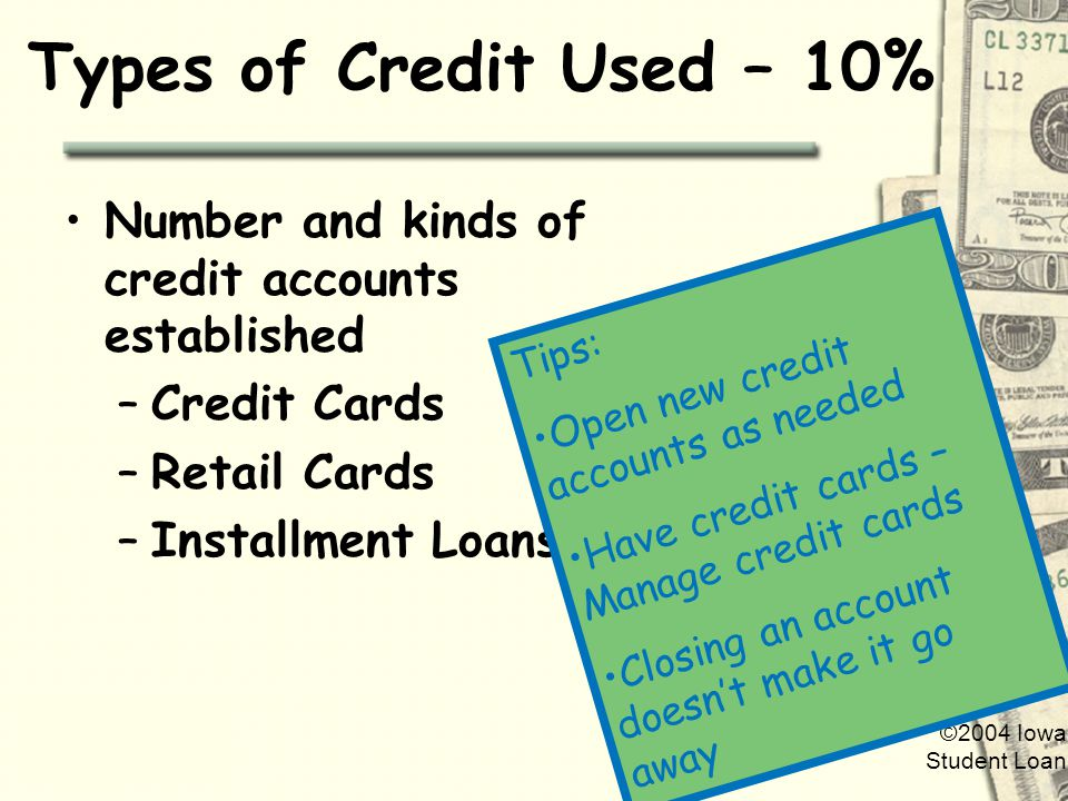 ©2004 Iowa Student Loan Types of Credit Used – 10% Number and kinds of credit accounts established –Credit Cards –Retail Cards –Installment Loans Tips: Open new credit accounts as needed Have credit cards – Manage credit cards Closing an account doesnt make it go away