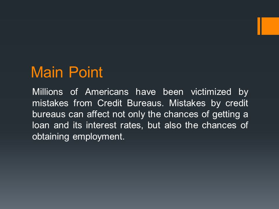 Main Point Millions of Americans have been victimized by mistakes from Credit Bureaus. Mistakes by credit bureaus can affect not only the chances of g