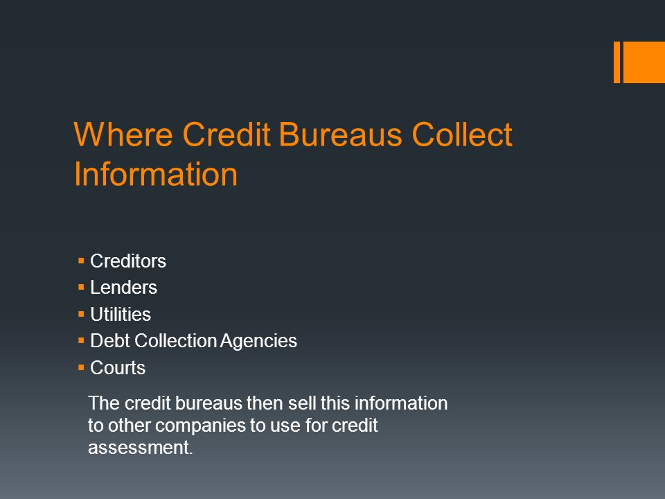 Where Credit Bureaus Collect Information Creditors Lenders Utilities Debt Collection Agencies Courts The credit bureaus then sell this information to other companies to use for credit assessment.