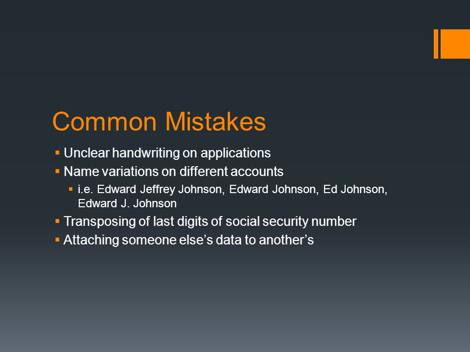 Common Mistakes Unclear handwriting on applications Name variations on different accounts i.e. Edward Jeffrey Johnson, Edward Johnson, Ed Johnson, Edw