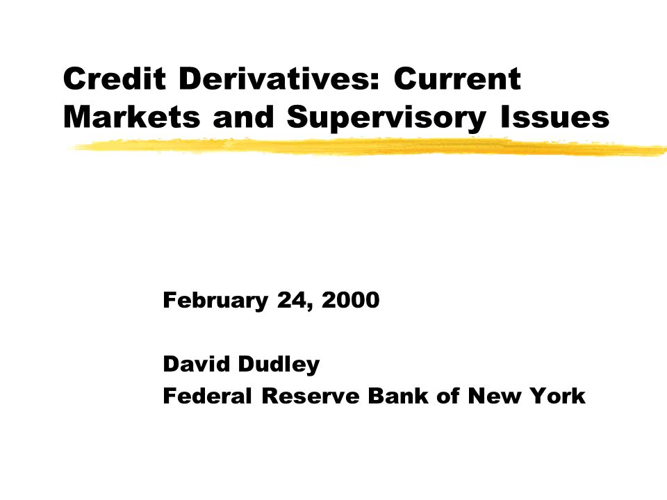 Credit Derivatives: Current Markets and Supervisory Issues February 24, 2000 David Dudley Federal Reserve Bank of New York