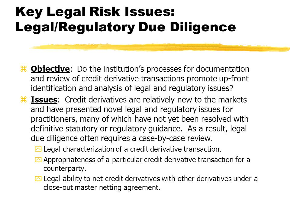 Key Legal Risk Issues: Legal/Regulatory Due Diligence zObjective: Do the institutions processes for documentation and review of credit derivative transactions promote up-front identification and analysis of legal and regulatory issues.