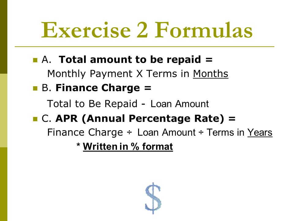 Exercise 2 Formulas A. Total amount to be repaid = Monthly Payment X Terms in Months B. Finance Charge = Total to Be Repaid - Loan Amount C. APR (Annu